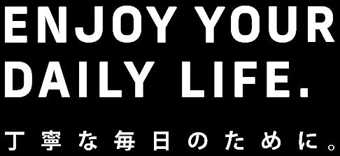 ENJOY YOUR DAILY LIFE. 丁寧な毎日のために。